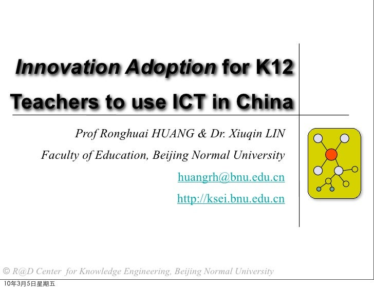 Innovation Adoption for K12  Teachers to use ICT in China                  Prof Ronghuai HUANG & Dr. Xiuqin LIN          F...