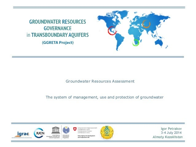 Igor Petrakov  3-4 July 2014  Almaty Kazakhstan  Groundwater Resources Assessment  The system of management, use and prote...
