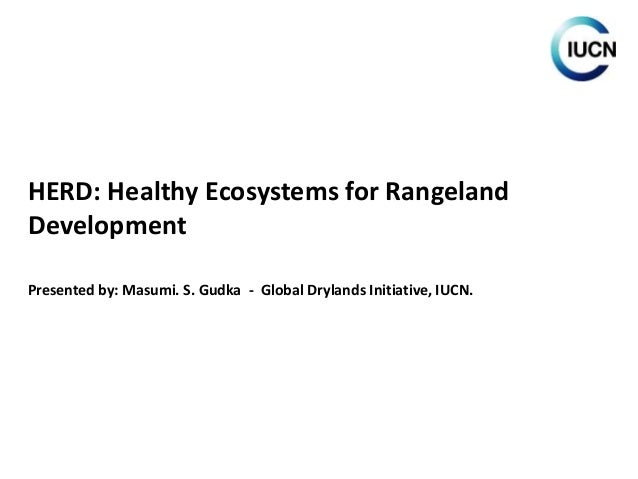 HERD: Healthy Ecosystems for Rangeland Development Presented by: Masumi. S. Gudka - Global Drylands Initiative, IUCN.