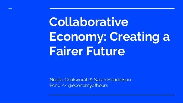 Collaborative Economy: Creating a Fairer Future Nneka Chukwurah & Sarah Henderson Echo // @economyofhours