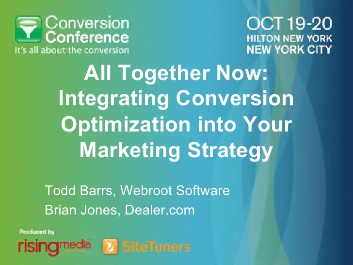 All Together Now:  Integrating Conversion  Optimization into Your    Marketing StrategyTodd Barrs, Webroot SoftwareBrian J...
