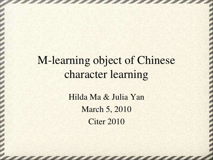 M-learning object of Chinese character learning<br />Hilda Ma & Julia Yan<br />March 5, 2010<br />Citer 2010<br />