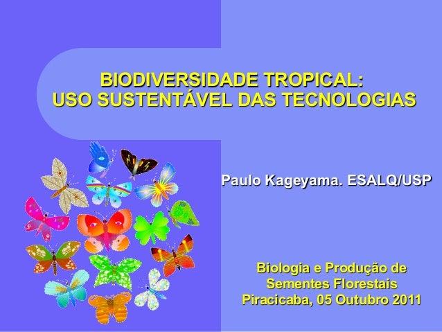 BIODIVERSIDADE TROPICAL:USO SUSTENTÁVEL DAS TECNOLOGIAS              Paulo Kageyama. ESALQ/USP                  Biologia e...