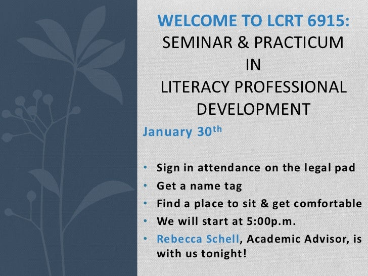 WELCOME TO LCRT 6915:    SEMINAR & PRACTICUM              IN    LITERACY PROFESSIONAL         DEVELOPMENTJanuary 30 th•   ...
