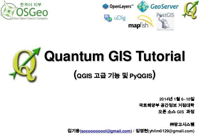 한국어 지부  Quantum GIS Tutorial (QGIS 고급 기능 및 PyQGIS) 2014년 1월 6~10일 국토해양부 공간정보 거점대학  오픈 소스 GIS 과정 ㈜망고시스템 김기웅(socoooooool@gma...