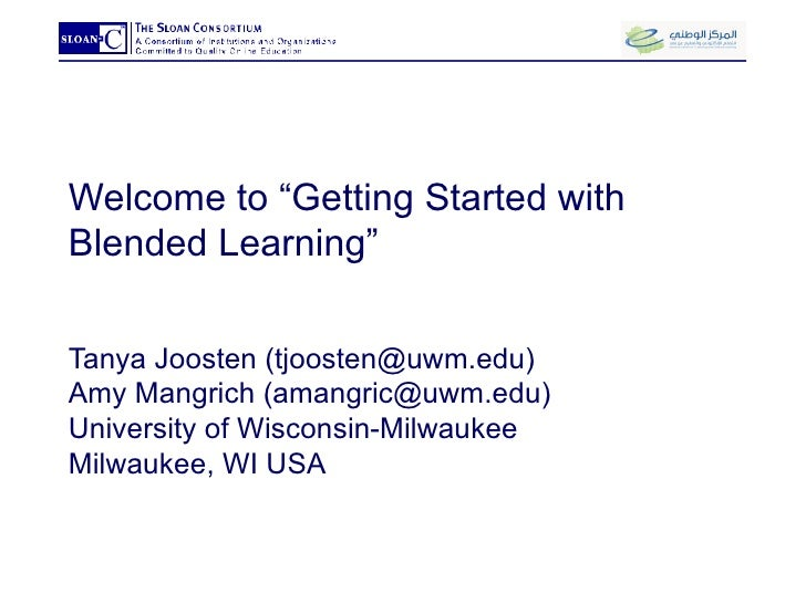 "Welcome to ""Getting Started with Blended Learning"" Tanya Joosten (tjoosten@uwm.edu) Amy Mangrich (amangric@uwm.edu) Univer..."