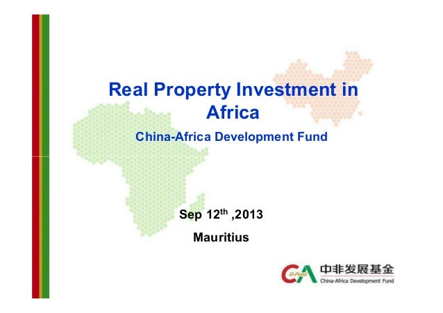Real Property Investment in Africa China-Africa Development Fund  Sep 12th ,2013 Mauritius