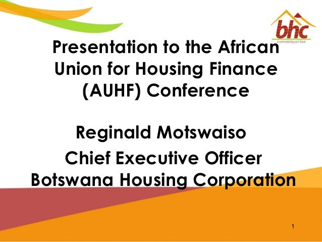Presentation to the African Union for Housing Finance (AUHF) Conference Reginald Motswaiso Chief Executive Officer Botswan...