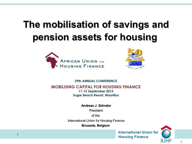 The mobilisation of savings and pension assets for housing  Andreas J. Zehnder President of the International Union for Ho...