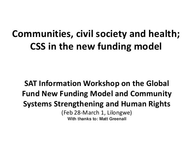 Communities, civil society and health; CSS in the new funding model SAT Information Workshop on the Global Fund New Fundin...