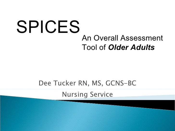 Dee Tucker RN, MS, GCNS-BC Nursing Service An Overall Assessment Tool of  Older Adults SPICES