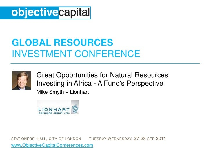 Great Opportunities for Natural Resources Investing in Africa - A Fund's Perspective<br />Mike Smyth – Lionhart<br />