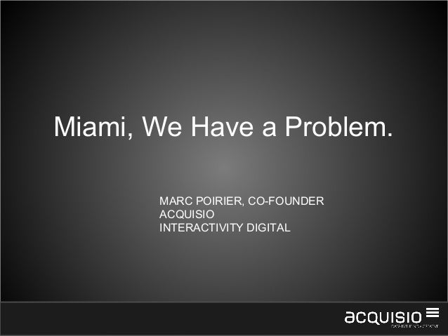 1Miami, We Have a Problem.MARC POIRIER, CO-FOUNDERACQUISIOINTERACTIVITY DIGITAL