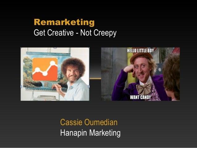 RemarketingGet Creative - Not CreepyCassie OumedianHanapin Marketing