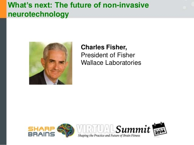 What's next: The future of non-invasive  neurotechnology  Charles Fisher,  President of Fisher  Wallace Laboratories