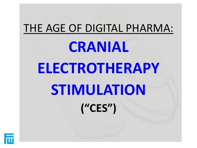 """THE AGE OF DIGITAL PHARMA:  CRANIAL  ELECTROTHERAPY  STIMULATION  (""""CES"""")"""