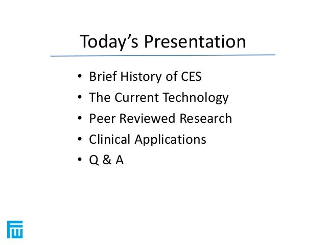 Today's Presentation  • Brief History of CES  • The Current Technology  • Peer Reviewed Research  • Clinical Applications ...