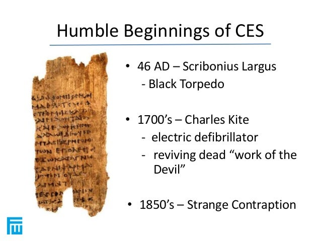 Humble Beginnings of CES  • 46 AD – Scribonius Largus  - Black Torpedo  • 1700's – Charles Kite  - electric defibrillator ...