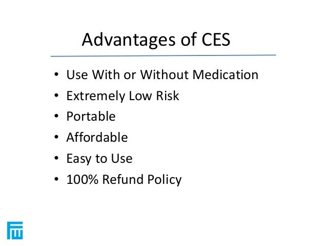 Advantages of CES  • Use With or Without Medication  • Extremely Low Risk  • Portable  • Affordable  • Easy to Use  • 100%...