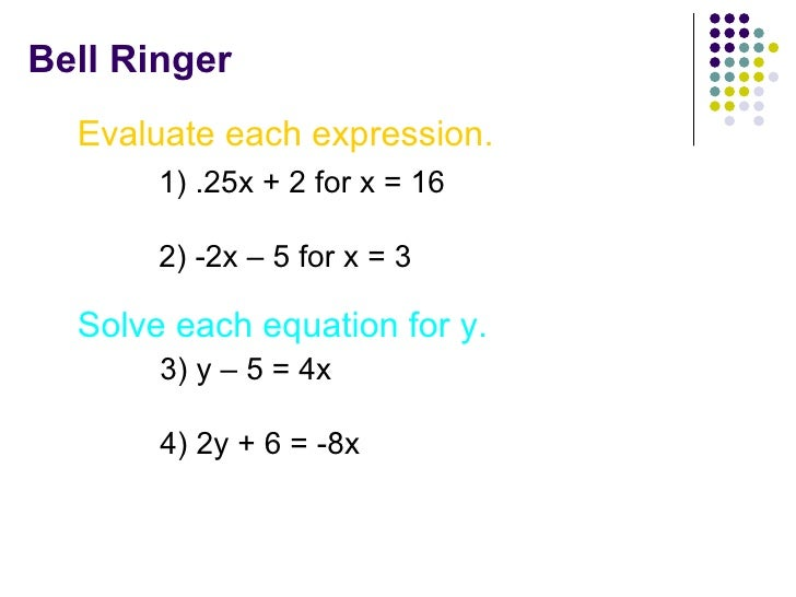 Bell Ringer Evaluate each expression. 1) .25x + 2 for x = 16 2) -2x – 5 for x = 3 Solve each equation for y. 3) y – 5 = 4x...