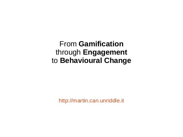 From Gamification through Engagement to Behavioural Change http://martin.can.unriddle.it