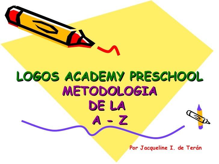 LOGOS ACADEMY PRESCHOOL      METODOLOGIA         DE LA         A - Z             Por Jacqueline I. de Terán