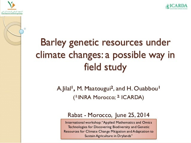 Barley genetic resources under climate changes: a possible way in field study A.Jilal1, M. Maatougui2, and H. Ouabbou1 (1:...
