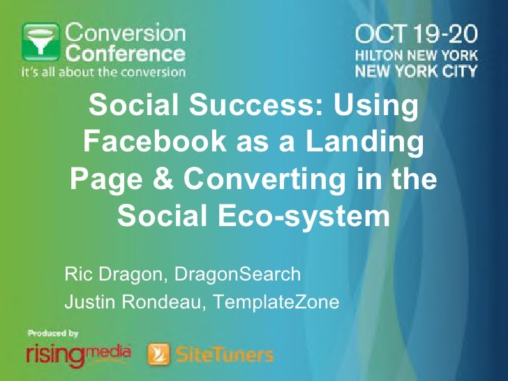 Social Success: Using Facebook as a LandingPage & Converting in the   Social Eco-systemRic Dragon, DragonSearchJustin Rond...