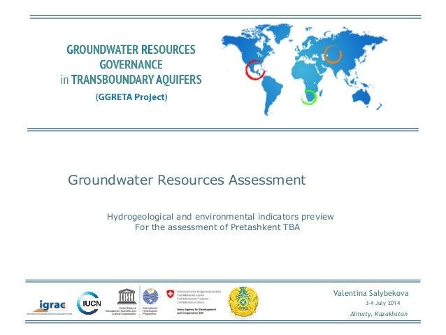 Valentina Salybekova  3-4 July 2014  Almaty, Kazakhstan  Groundwater Resources Assessment  Hydrogeological and environment...