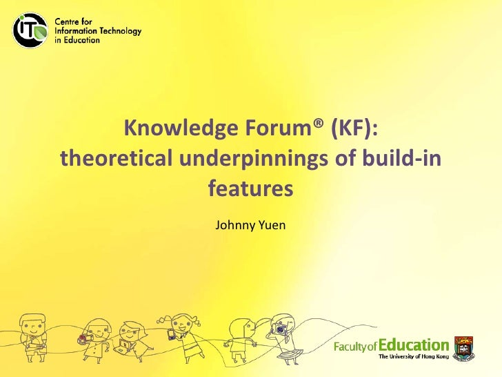 Knowledge Forum® (KF): theoretical underpinnings of build-in features<br />Johnny Yuen<br />
