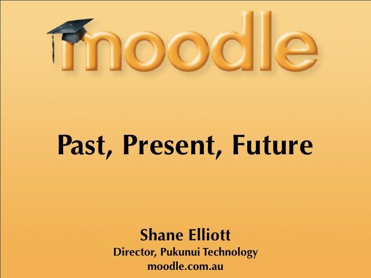 Past, Present, Future           Shane Elliott     Director, Pukunui Technology            moodle.com.au