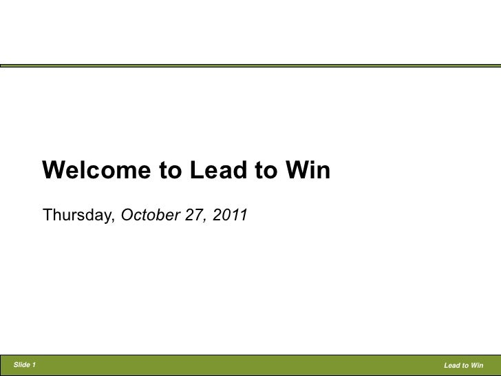 Welcome to Lead to Win          Thursday, October 27, 2011Slide 1                                Lead to Win