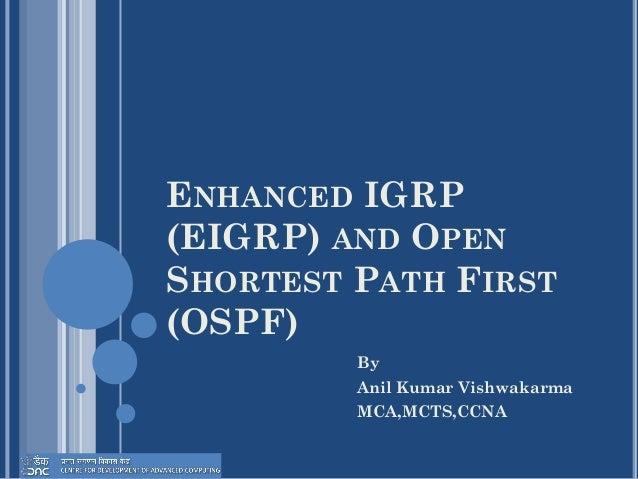 ENHANCED IGRP (EIGRP) AND OPEN SHORTEST PATH FIRST (OSPF) By Anil Kumar Vishwakarma MCA,MCTS,CCNA