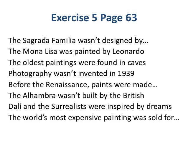 Exercise 5 Page 63 The Sagrada Familia wasn't designed by… The Mona Lisa was painted by Leonardo The oldest paintings were...