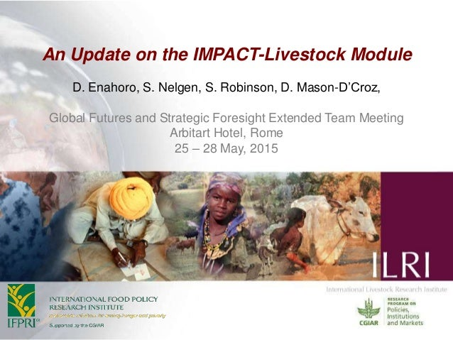 An Update on the IMPACT-Livestock Module D. Enahoro, S. Nelgen, S. Robinson, D. Mason-D'Croz, Global Futures and Strategic...