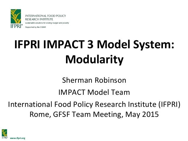www.ifpri.org IFPRI IMPACT 3 Model System: Modularity Sherman Robinson IMPACT Model Team International Food Policy Researc...
