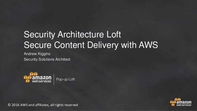 © 2016 AWS and affiliates, all rights reserved Security Architecture Loft Secure Content Delivery with AWS Andrew Kiggins ...