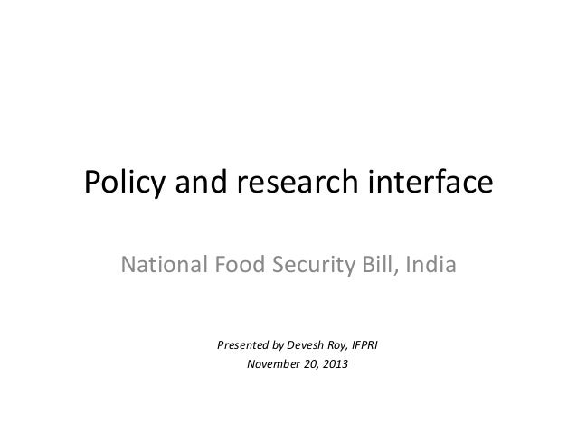 Policy and research interface National Food Security Bill, India Presented by Devesh Roy, IFPRI November 20, 2013