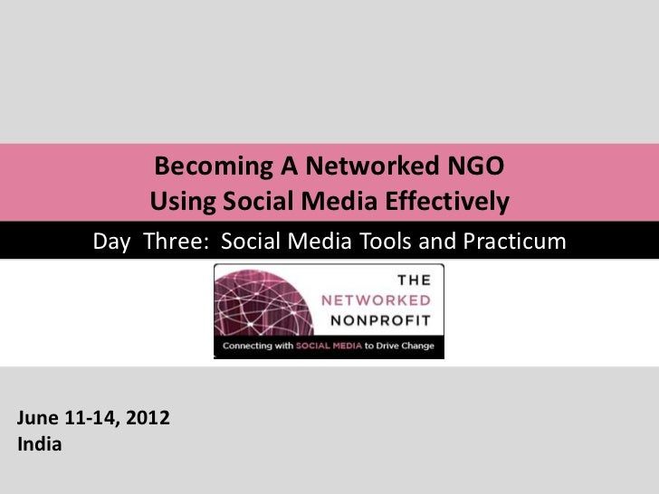 Becoming A Networked NGO             Using Social Media Effectively       Day Three: Social Media Tools and PracticumJune ...