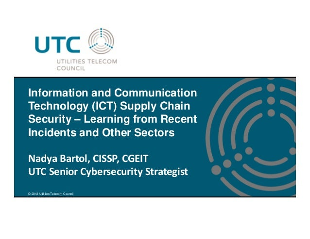 © 2012 Utilities Telecom Council Information and Communication Technology (ICT) Supply Chain Security – Learning from Rece...
