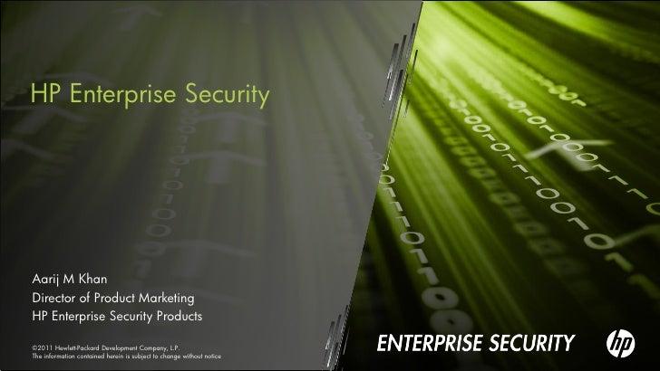 HP Enterprise SecurityAarij M KhanDirector of Product MarketingHP Enterprise Security Products©2011 Hewlett-Packard Develo...