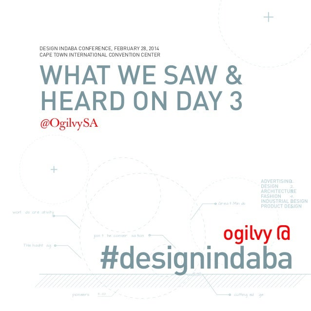 DESIGN INDABA CONFERENCE, FEBRUARY 28, 2014 CAPE TOWN INTERNATIONAL CONVENTION CENTER  WHAT WE SAW & HEARD ON DAY 3 @Ogilv...