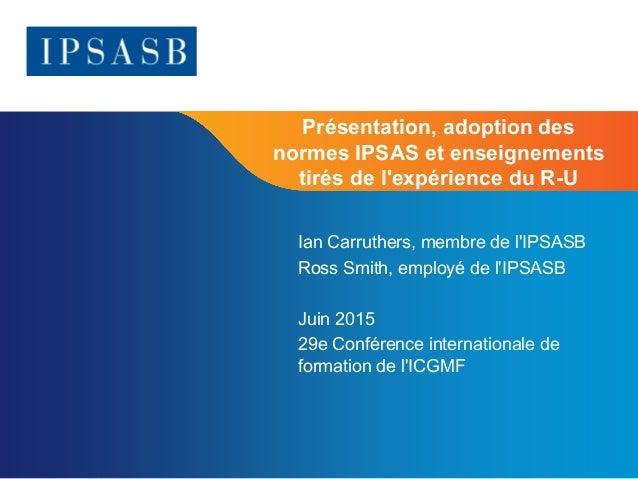 Page 1 Présentation, adoption des normes IPSAS et enseignements tirés de l'expérience du R-U Ian Carruthers, membre de l'I...