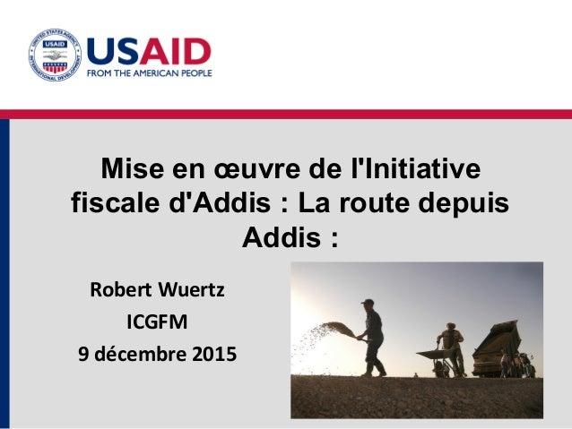 Mise en œuvre de l'Initiative fiscale d'Addis : La route depuis Addis : Robert Wuertz ICGFM 9 décembre 2015