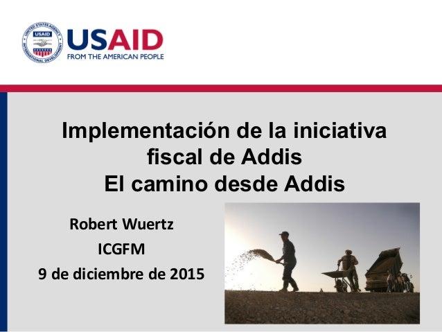 Implementación de la iniciativa fiscal de Addis El camino desde Addis Robert Wuertz ICGFM 9 de diciembre de 2015