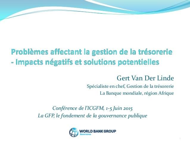Gert Van Der Linde Spécialiste en chef, Gestion de la trésorerie La Banque mondiale, région Afrique Conférence de l'ICGFM,...