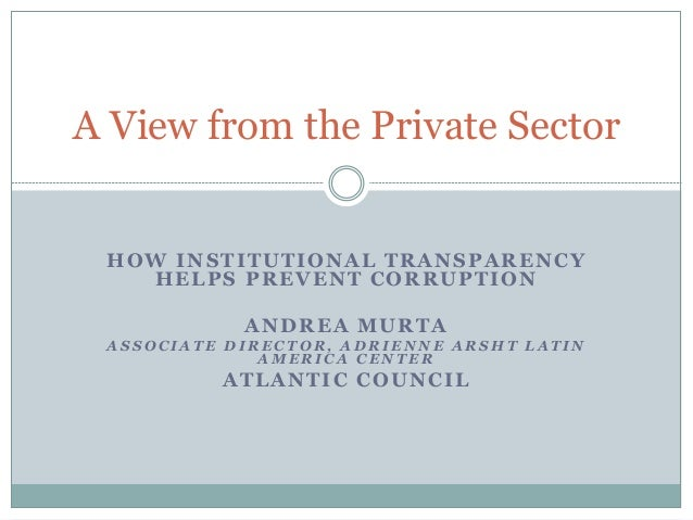 HOW INSTITUTIONAL TRANSPARENCY HELPS PREVENT CORRUPTION ANDREA MURTA A S S O C I A T E D I R E C T O R , A D R I E N N E A...