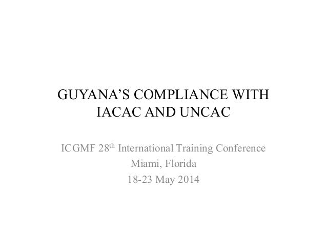 GUYANA'S COMPLIANCE WITH IACAC AND UNCAC ICGMF 28th International Training Conference Miami, Florida 18-23 May 2014