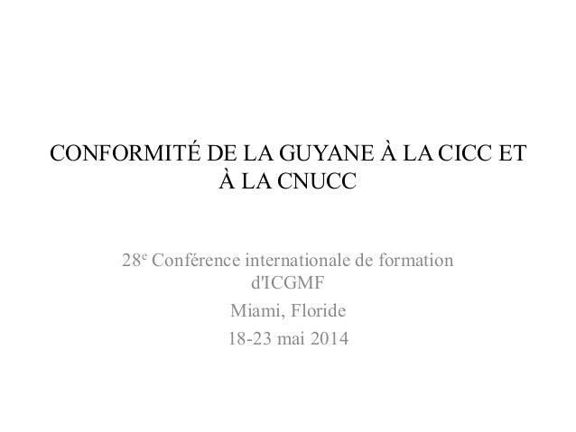 CONFORMITÉ DE LA GUYANE À LA CICC ET À LA CNUCC 28e Conférence internationale de formation d'ICGMF Miami, Floride 18-23 ma...