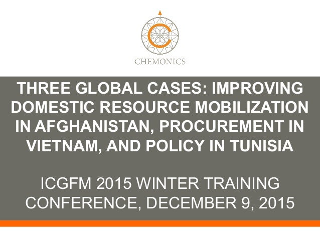 THREE GLOBAL CASES: IMPROVING DOMESTIC RESOURCE MOBILIZATION IN AFGHANISTAN, PROCUREMENT IN VIETNAM, AND POLICY IN TUNISIA...